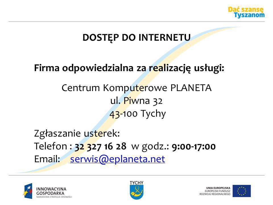 DOSTĘP DO INTERNETU Firma odpowiedzialna za realizację usługi: Centrum Komputerowe PLANETA ul. Piwna 32 43-100 Tychy Zgłaszanie usterek: Telefon : 32