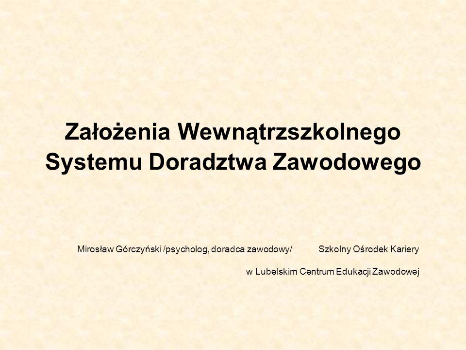 Założenia Wewnątrzszkolnego Systemu Doradztwa Zawodowego Mirosław Górczyński /psycholog, doradca zawodowy/ Szkolny Ośrodek Kariery w Lubelskim Centrum