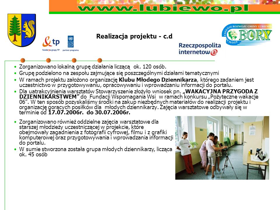 Realizacja projektu - c.d. Zorganizowano lokalną grupę działania liczącą ok. 120 osób. Grupę podzielono na zespołu zajmujące się poszczególnymi działa