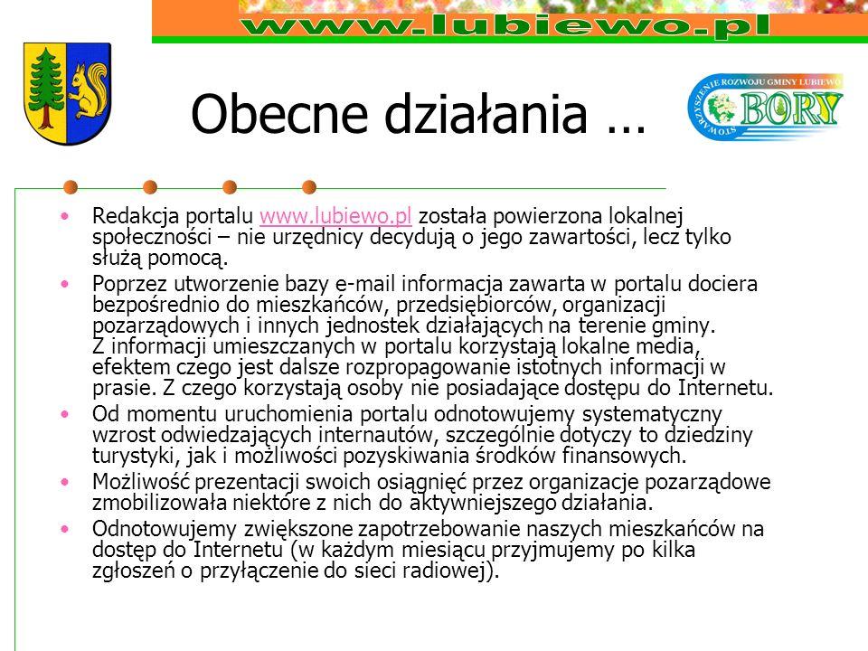 Obecne działania … Redakcja portalu www.lubiewo.pl została powierzona lokalnej społeczności – nie urzędnicy decydują o jego zawartości, lecz tylko służą pomocą.www.lubiewo.pl Poprzez utworzenie bazy e-mail informacja zawarta w portalu dociera bezpośrednio do mieszkańców, przedsiębiorców, organizacji pozarządowych i innych jednostek działających na terenie gminy.