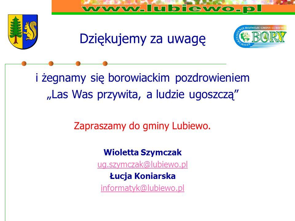 Dziękujemy za uwagę i żegnamy się borowiackim pozdrowieniem Las Was przywita, a ludzie ugoszczą Zapraszamy do gminy Lubiewo.