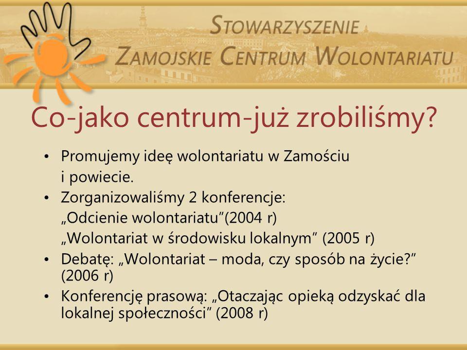 Co-jako centrum-już zrobiliśmy? Promujemy ideę wolontariatu w Zamościu i powiecie. Zorganizowaliśmy 2 konferencje: Odcienie wolontariatu(2004 r) Wolon