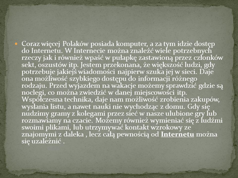 Coraz więcej Polaków posiada komputer, a za tym idzie dostęp do Internetu. W Internecie można znaleźć wiele potrzebnych rzeczy jak i również wpaść w p