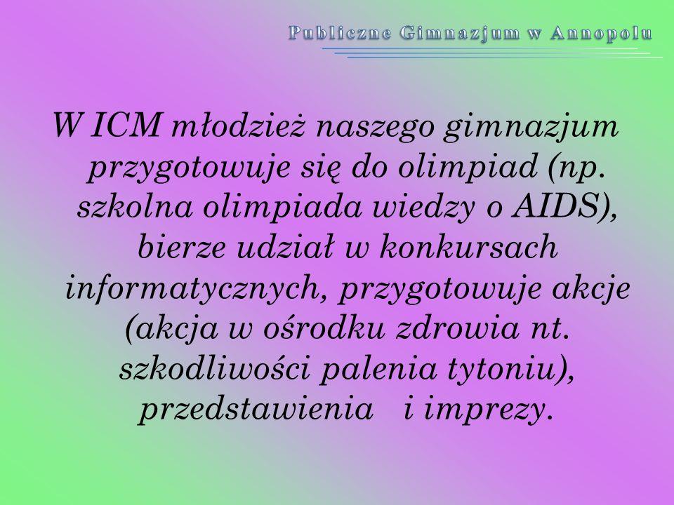 W ICM młodzież naszego gimnazjum przygotowuje się do olimpiad (np. szkolna olimpiada wiedzy o AIDS), bierze udział w konkursach informatycznych, przyg