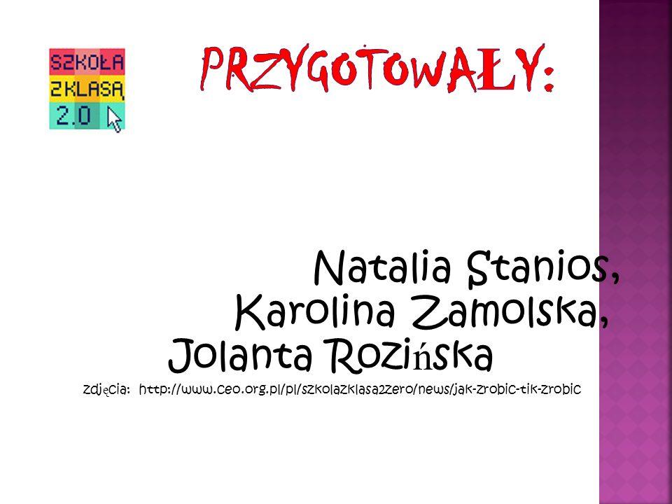 Natalia Stanios, Karolina Zamolska, Jolanta Rozi ń ska zdj ę cia: http://www.ceo.org.pl/pl/szkolazklasa2zero/news/jak-zrobic-tik-zrobic