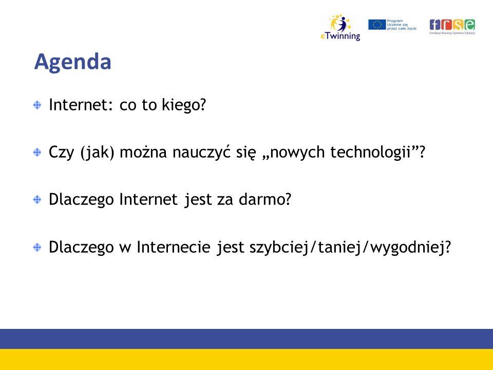 Agenda Internet: co to kiego? Czy (jak) można nauczyć się nowych technologii? Dlaczego Internet jest za darmo? Dlaczego w Internecie jest szybciej/tan