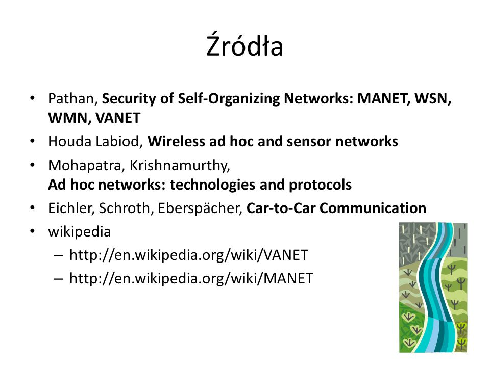 Źródła Pathan, Security of Self-Organizing Networks: MANET, WSN, WMN, VANET Houda Labiod, Wireless ad hoc and sensor networks Mohapatra, Krishnamurthy