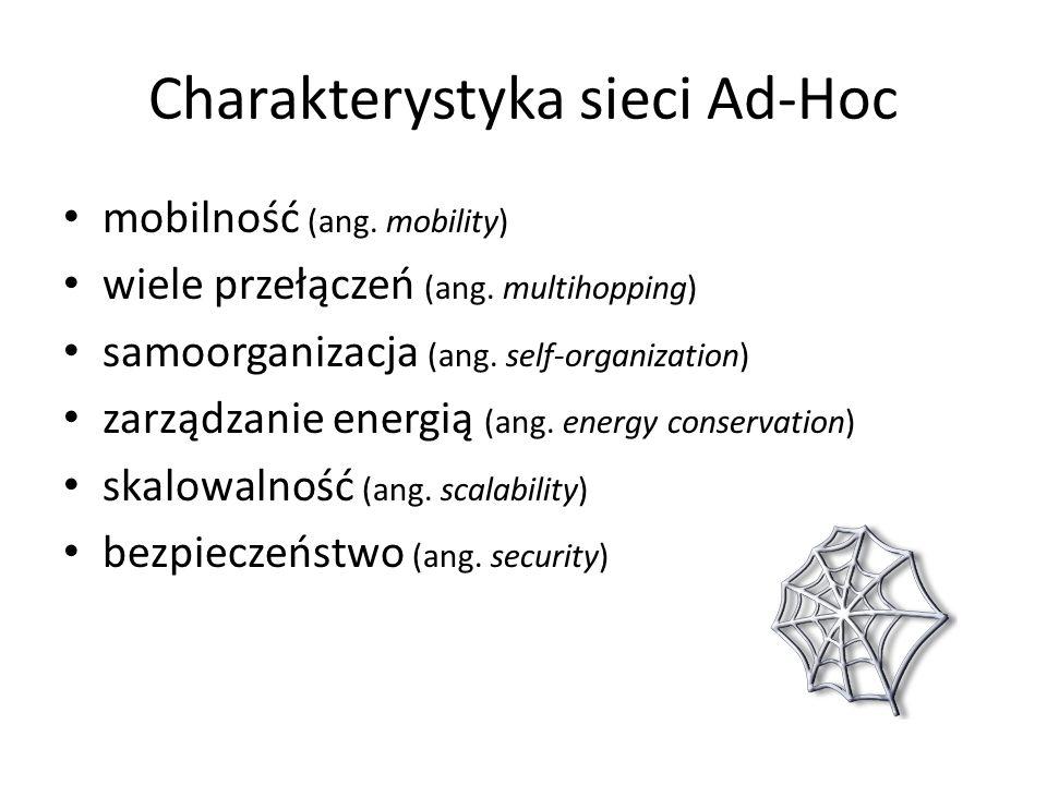 Charakterystyka sieci Ad-Hoc mobilność (ang. mobility) wiele przełączeń (ang. multihopping) samoorganizacja (ang. self-organization) zarządzanie energ