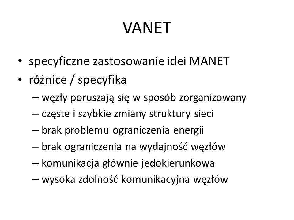 VANET specyficzne zastosowanie idei MANET różnice / specyfika – węzły poruszają się w sposób zorganizowany – częste i szybkie zmiany struktury sieci –