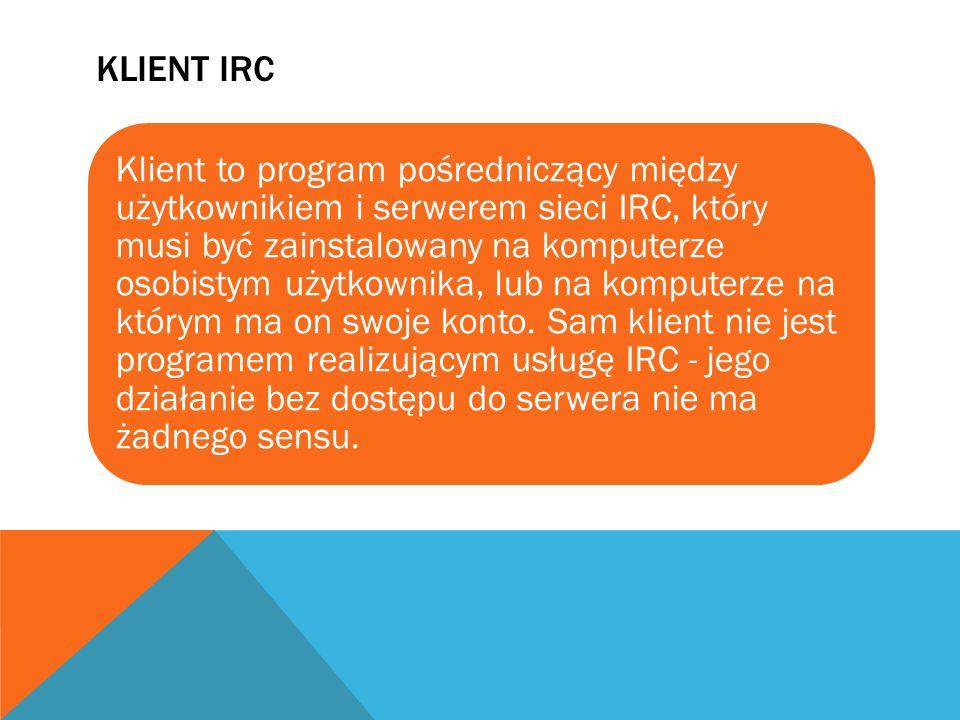 KLIENT IRC Klient to program pośredniczący między użytkownikiem i serwerem sieci IRC, który musi być zainstalowany na komputerze osobistym użytkownika
