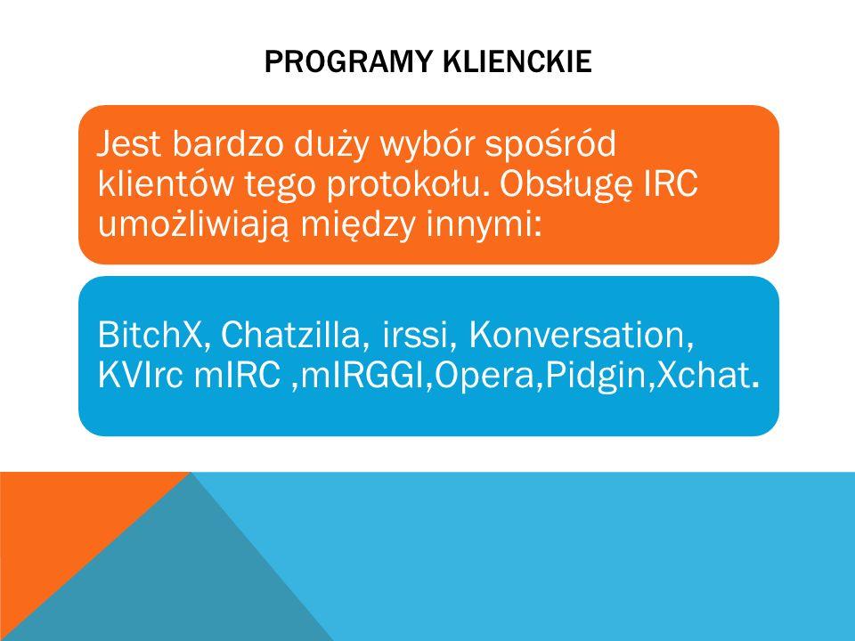 PROGRAMY KLIENCKIE Jest bardzo duży wybór spośród klientów tego protokołu. Obsługę IRC umożliwiają między innymi: BitchX, Chatzilla, irssi, Konversati