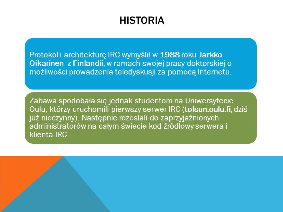 HISTORIA Protokół i architekturę IRC wymyślił w 1988 roku Jarkko Oikarinen z Finlandii, w ramach swojej pracy doktorskiej o możliwości prowadzenia tel