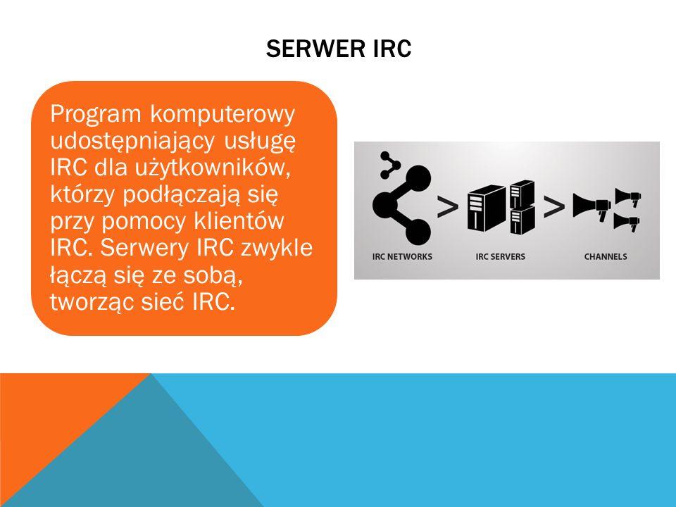 SERWER IRC Program komputerowy udostępniający usługę IRC dla użytkowników, którzy podłączają się przy pomocy klientów IRC. Serwery IRC zwykle łączą si