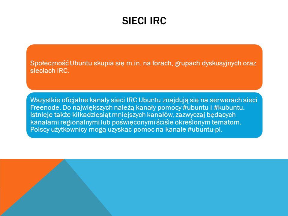 SIECI IRC Społeczność Ubuntu skupia się m.in. na forach, grupach dyskusyjnych oraz sieciach IRC. Wszystkie oficjalne kanały sieci IRC Ubuntu znajdują