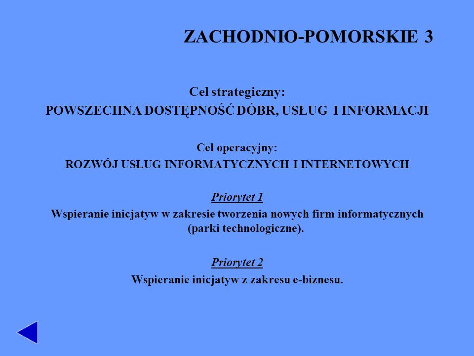 ZACHODNIO-POMORSKIE 3 Cel strategiczny: POWSZECHNA DOSTĘPNOŚĆ DÓBR, USŁUG I INFORMACJI Cel operacyjny: ROZWÓJ USŁUG INFORMATYCZNYCH I INTERNETOWYCH Priorytet 1 Wspieranie inicjatyw w zakresie tworzenia nowych firm informatycznych (parki technologiczne).