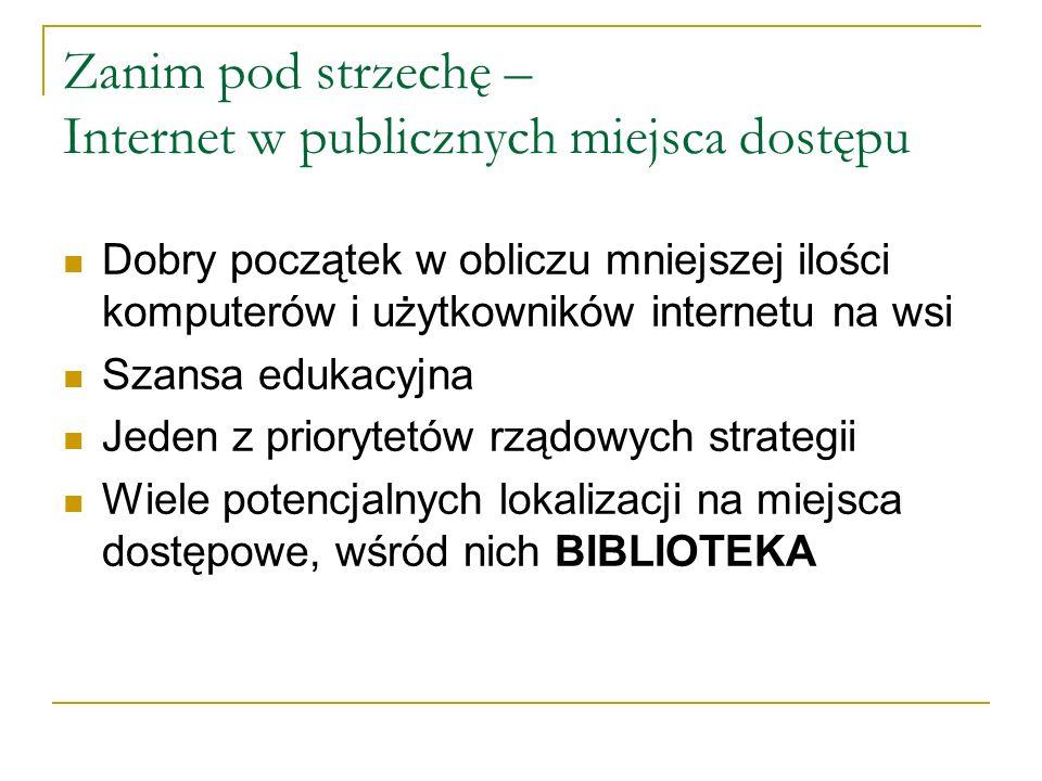 Zanim pod strzechę – Internet w publicznych miejsca dostępu Dobry początek w obliczu mniejszej ilości komputerów i użytkowników internetu na wsi Szansa edukacyjna Jeden z priorytetów rządowych strategii Wiele potencjalnych lokalizacji na miejsca dostępowe, wśród nich BIBLIOTEKA