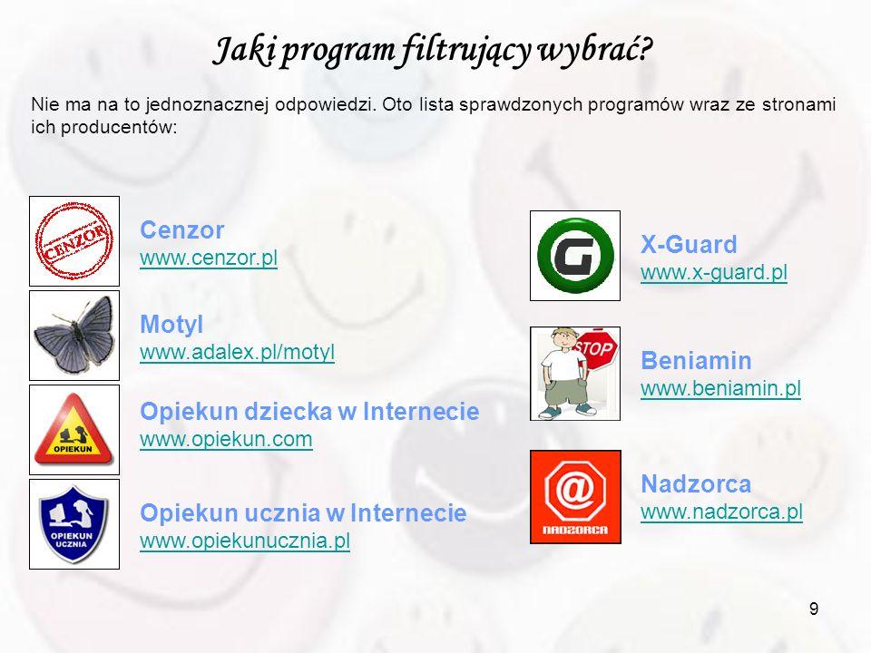 9 Jaki program filtrujący wybrać? Nie ma na to jednoznacznej odpowiedzi. Oto lista sprawdzonych programów wraz ze stronami ich producentów: Cenzor www