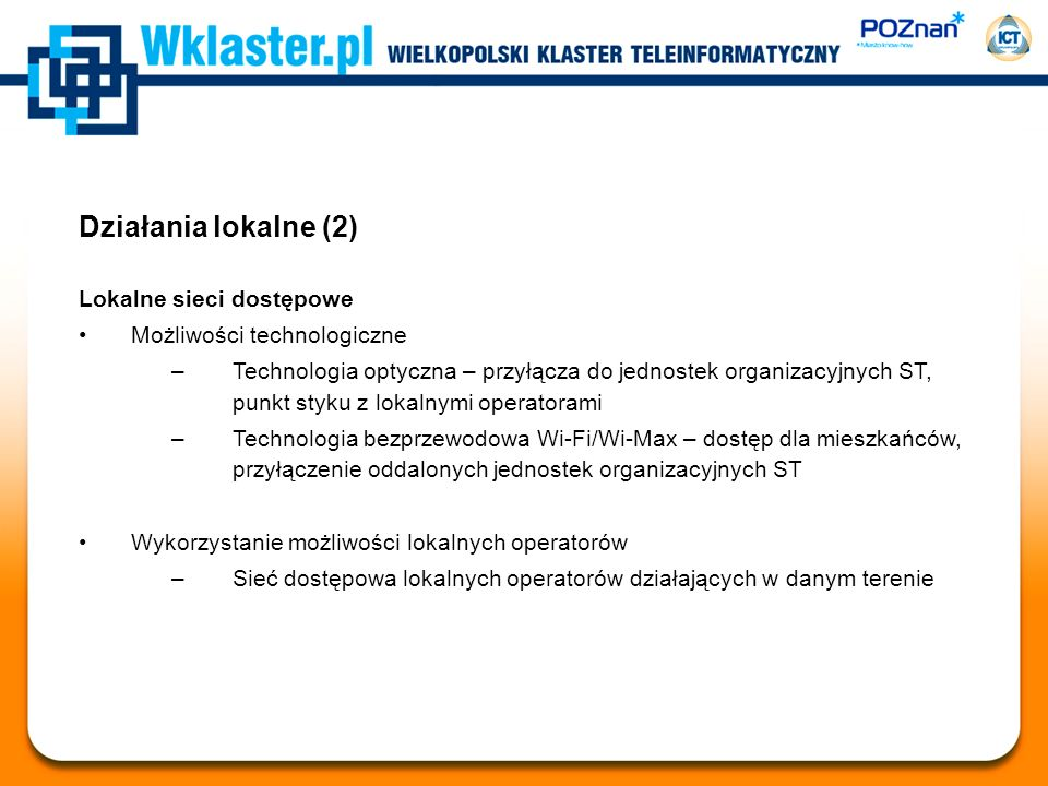 Działania lokalne (2) Lokalne sieci dostępowe Możliwości technologiczne –Technologia optyczna – przyłącza do jednostek organizacyjnych ST, punkt styku z lokalnymi operatorami –Technologia bezprzewodowa Wi-Fi/Wi-Max – dostęp dla mieszkańców, przyłączenie oddalonych jednostek organizacyjnych ST Wykorzystanie możliwości lokalnych operatorów –Sieć dostępowa lokalnych operatorów działających w danym terenie