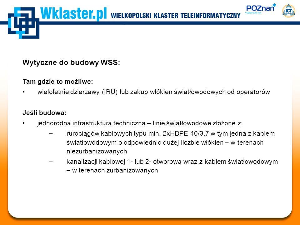 Wytyczne do budowy WSS: Tam gdzie to możliwe: wieloletnie dzierżawy (IRU) lub zakup włókien światłowodowych od operatorów Jeśli budowa: jednorodna infrastruktura techniczna – linie światłowodowe złożone z: –rurociągów kablowych typu min.