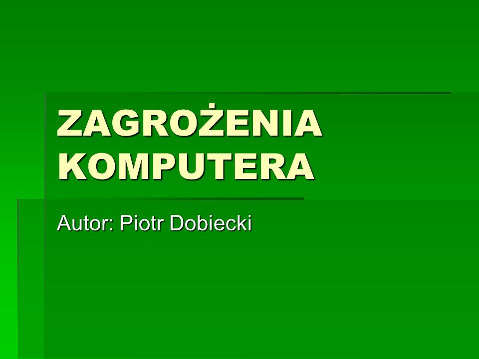 ZAGROŻENIA KOMPUTERA Autor: Piotr Dobiecki