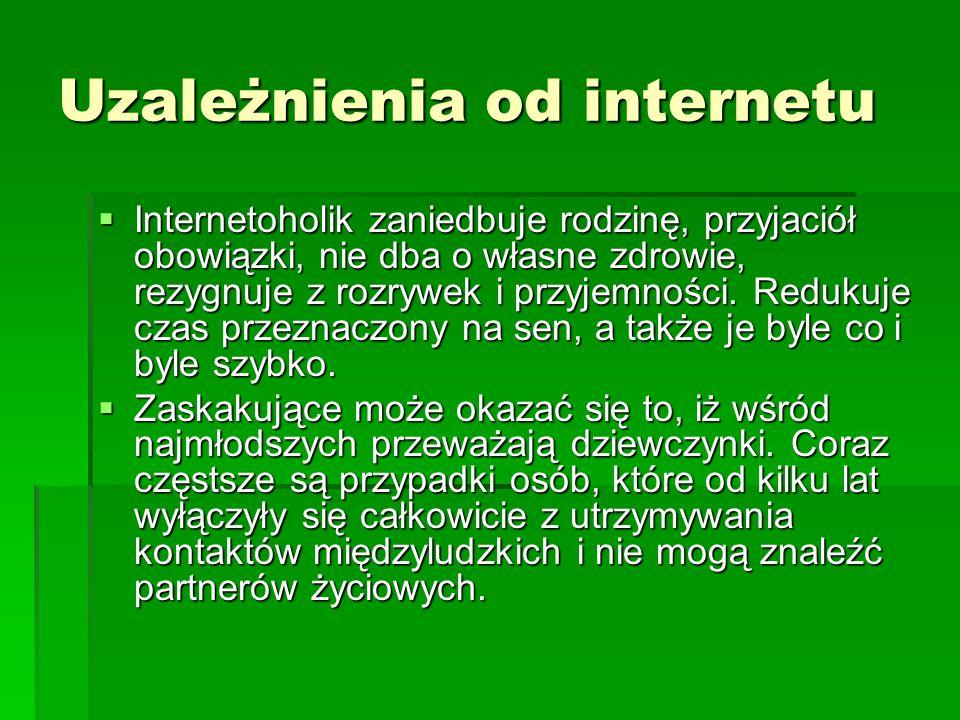 Uzależnienia od internetu Internetoholik zaniedbuje rodzinę, przyjaciół obowiązki, nie dba o własne zdrowie, rezygnuje z rozrywek i przyjemności.