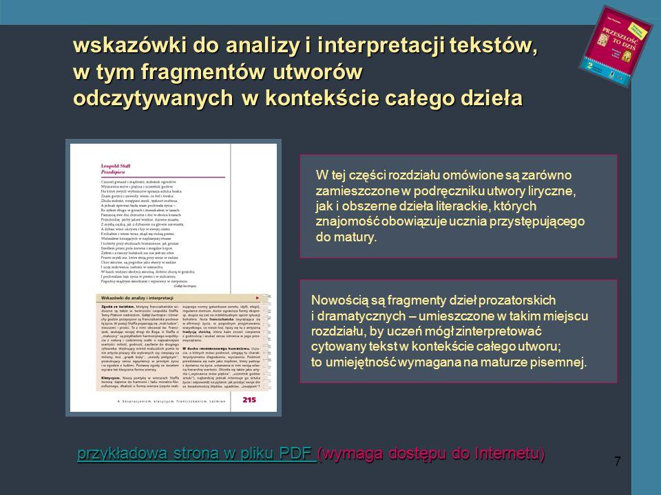 7 wskazówki do analizy i interpretacji tekstów, w tym fragmentów utworów odczytywanych w kontekście całego dzieła przykładowa strona w pliku PDF przykładowa strona w pliku PDF (wymaga dostępu do Internetu) przykładowa strona w pliku PDF W tej części rozdziału omówione są zarówno zamieszczone w podręczniku utwory liryczne, jak i obszerne dzieła literackie, których znajomość obowiązuje ucznia przystępującego do matury.