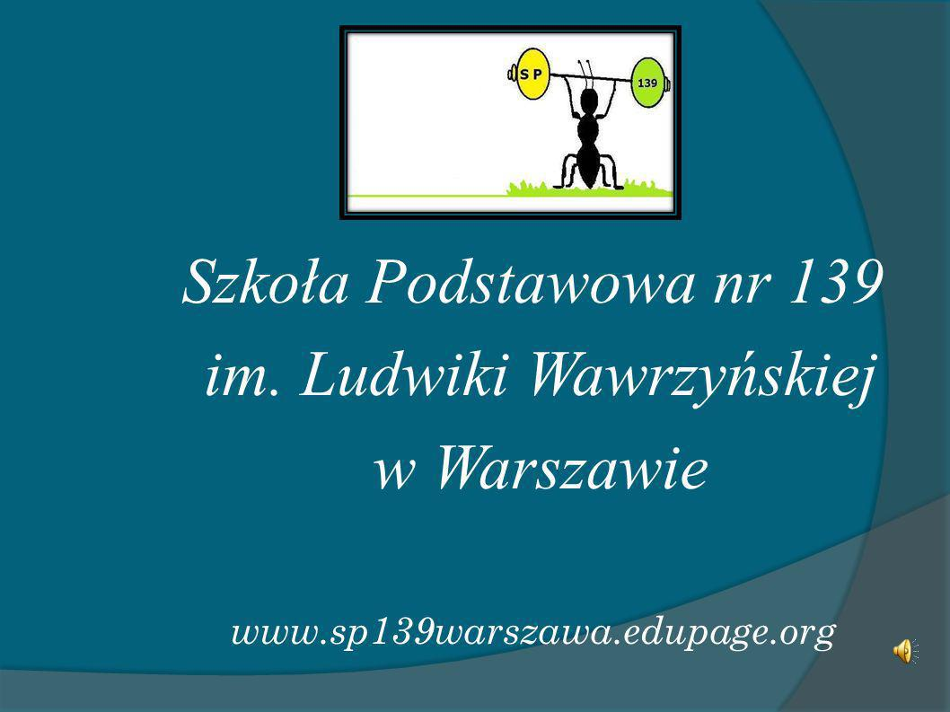 Szkoła Podstawowa nr 139 im. Ludwiki Wawrzyńskiej w Warszawie www.sp139warszawa.edupage.org