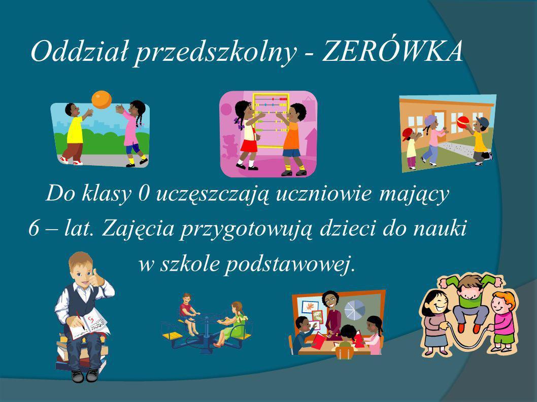 Oddział przedszkolny - ZERÓWKA Do klasy 0 uczęszczają uczniowie mający 6 – lat. Zajęcia przygotowują dzieci do nauki w szkole podstawowej.