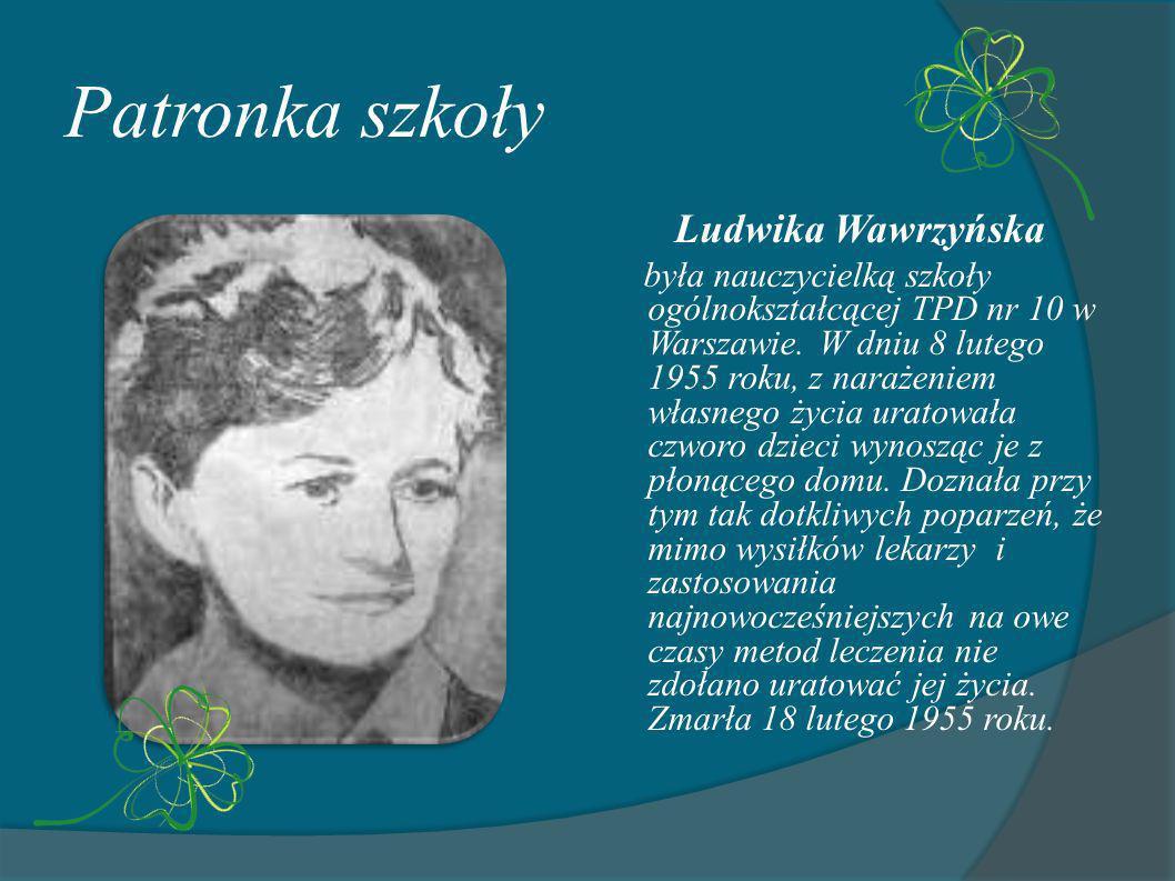 Patronka szkoły Ludwika Wawrzyńska była nauczycielką szkoły ogólnokształcącej TPD nr 10 w Warszawie. W dniu 8 lutego 1955 roku, z narażeniem własnego