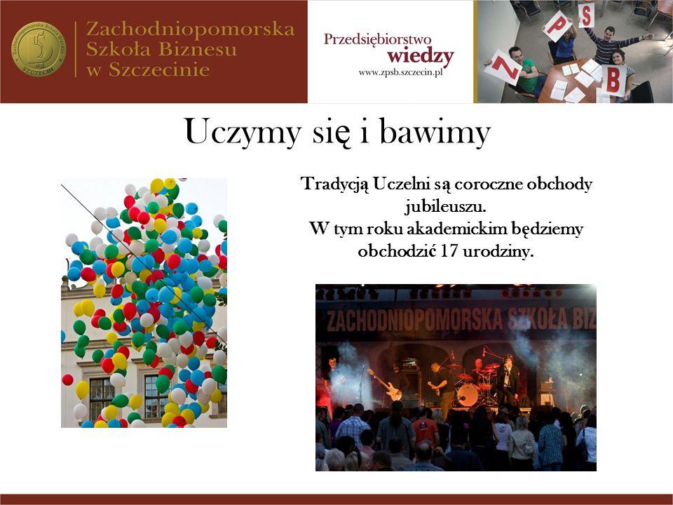 Uczymy si ę i bawimy Tradycj ą Uczelni s ą coroczne obchody jubileuszu. W tym roku akademickim b ę dziemy obchodzi ć 17 urodziny.
