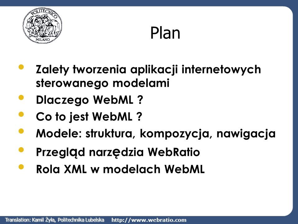 http://www.webratio.com Rola XML w modelach WebML Wszystkie informacje o modelach składających się na aplikację mogą być przechowywane w plikach XML Pliki XML posiadają definicję typu dokumentu (DTD), która określa formalną strukturę dokumentu XML Automatyczne generowanie stron aplikacji w wybranym języku może być wykonane na podstawie odpowiedniego pliku XSL Translation: Kamil Żyła, Politechnika Lubelska