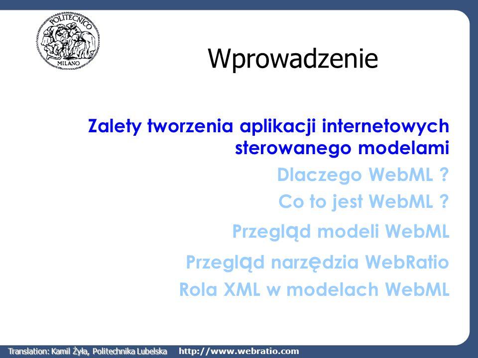 http://www.webratio.com Potrzeba 1: Tworzenie aplikacji sterowane modelami Dotychczasowe podejście Projektowanie aplikacji internetowych zarządzających dużymi ilościami danych jest oparte na metodykach zapożyczonych z różnych dziedzin (bazy danych, inżynieria oprogramowania, …) Brak wsparcia dla projektowania aplikacji internetowych, zarządzających dużymi ilościami danych, sterowanego modelami Nawigacja silnie uzależniona od struktury bazy danych Dużo ręcznie pisanego kodu Duży wysiłek związany z prototypowaniem Translation: Kamil Żyła, Politechnika Lubelska
