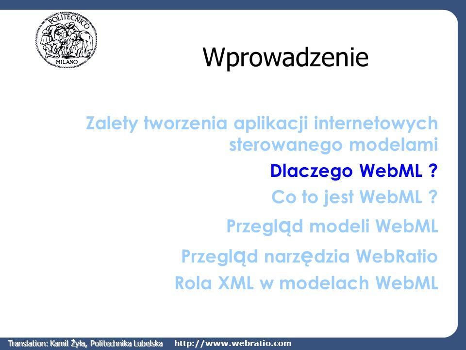 http://www.webratio.com Cel WebML WebML skupia się na dostarczeniu ustrukturyzowanego podejścia do projektowania aplikacji internetowych zarządzających dużymi ilościami danych Zbiór powiązanych ze sobą modeli pomaga projektantom w tworzeniu wysokiej jakości aplikacji internetowych Pokrywa większość aspektów projektowania aplikacji internetowych Deprecjonuje użycie starych lub niespójnych metodyk Translation: Kamil Żyła, Politechnika Lubelska