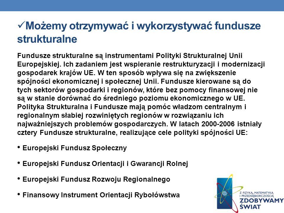 Możemy otrzymywać i wykorzystywać fundusze strukturalne Fundusze strukturalne są instrumentami Polityki Strukturalnej Unii Europejskiej. Ich zadaniem