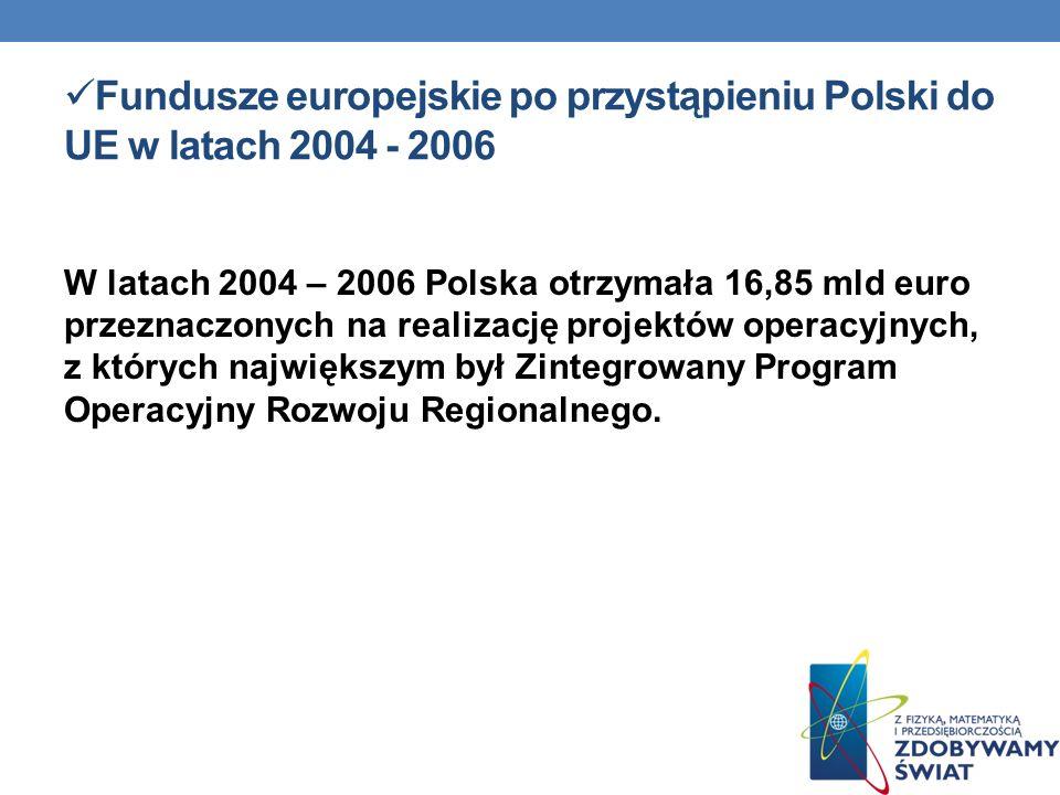 Fundusze europejskie po przystąpieniu Polski do UE w latach 2004 - 2006 W latach 2004 – 2006 Polska otrzymała 16,85 mld euro przeznaczonych na realiza
