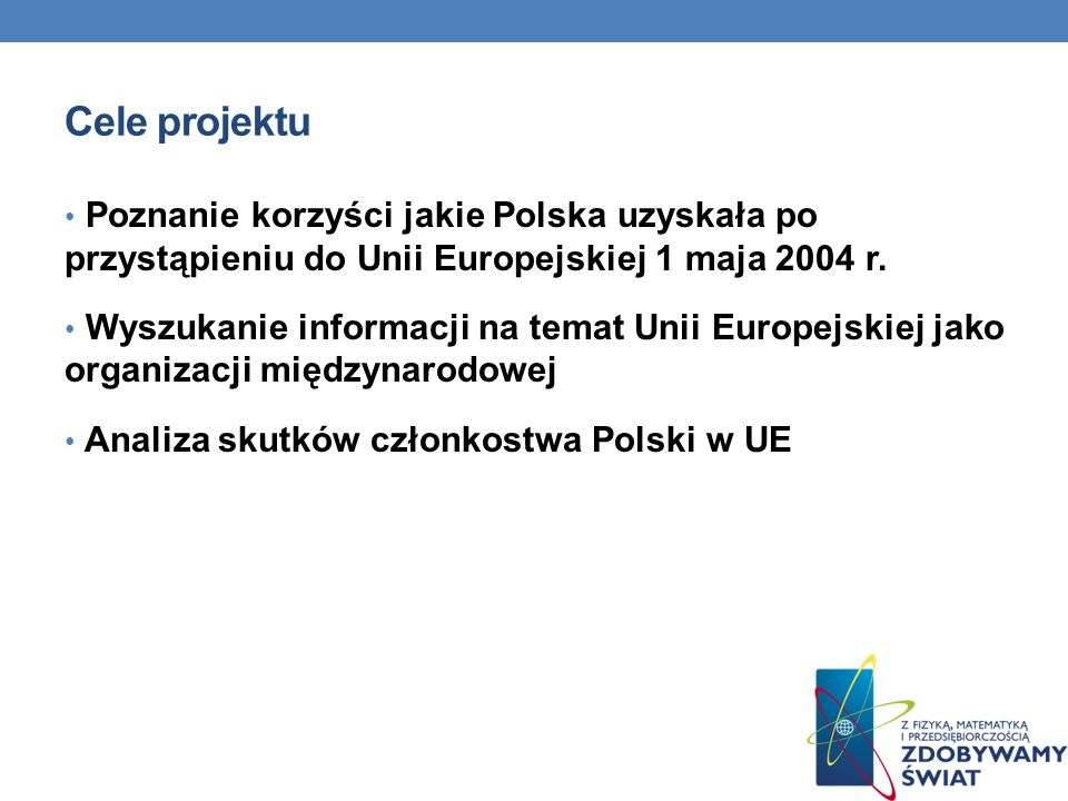 Cele projektu Poznanie korzyści jakie Polska uzyskała po przystąpieniu do Unii Europejskiej 1 maja 2004 r. Wyszukanie informacji na temat Unii Europej