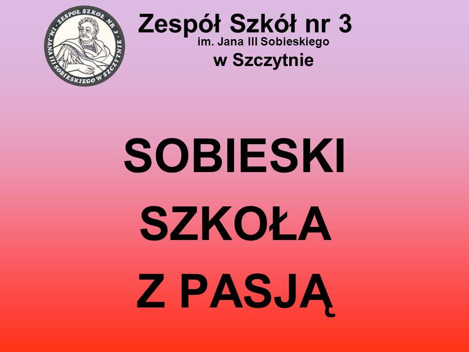 Zespół Szkół nr 3 im. Jana III Sobieskiego w Szczytnie SOBIESKI SZKOŁA Z PASJĄ