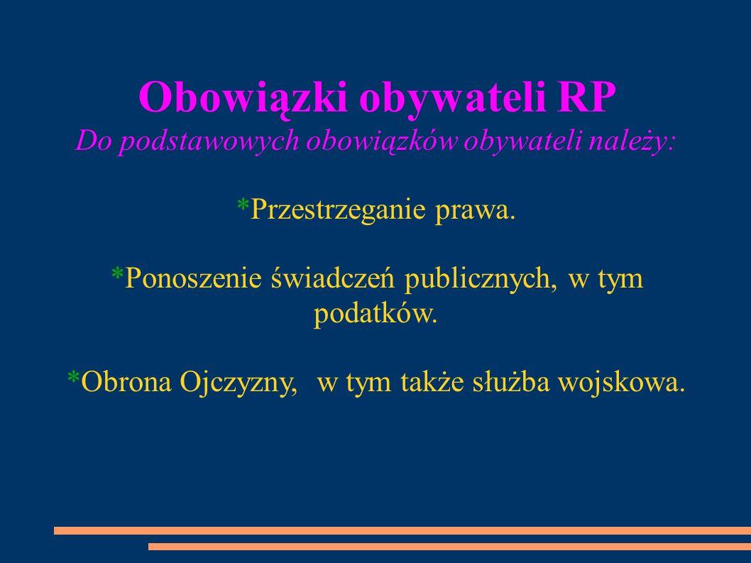 Obowiązki obywateli RP Do podstawowych obowiązków obywateli należy: *Przestrzeganie prawa. *Ponoszenie świadczeń publicznych, w tym podatków. *Obrona