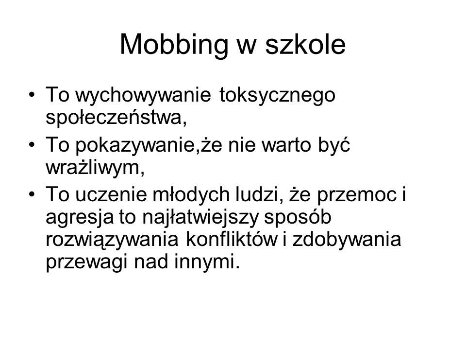 Mobbing w szkole To wychowywanie toksycznego społeczeństwa, To pokazywanie,że nie warto być wrażliwym, To uczenie młodych ludzi, że przemoc i agresja