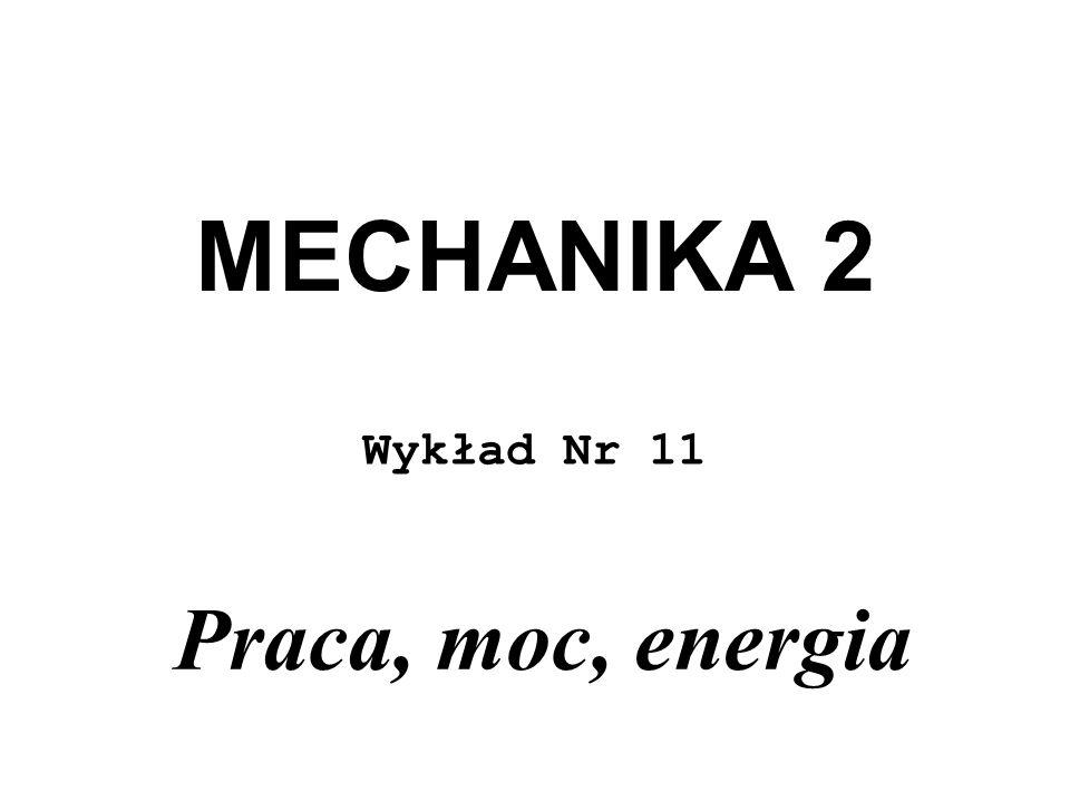 MECHANIKA 2 Wykład Nr 11 Praca, moc, energia