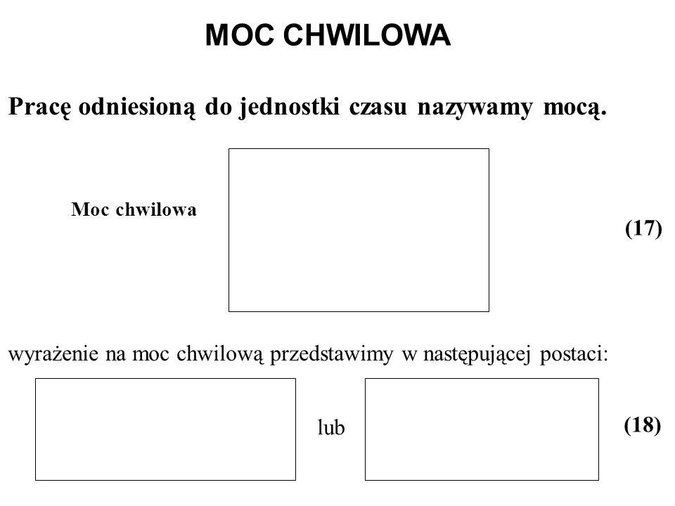 MOC CHWILOWA Pracę odniesioną do jednostki czasu nazywamy mocą. (17) wyrażenie na moc chwilową przedstawimy w następującej postaci: lub (18) Moc chwil