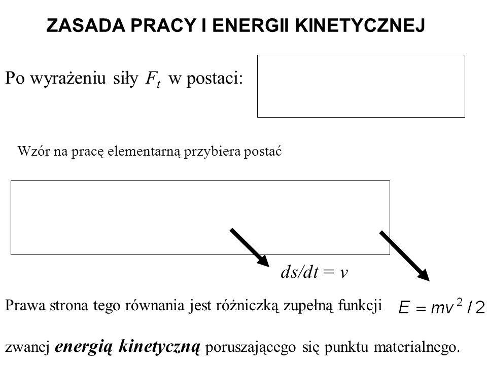 ZASADA PRACY I ENERGII KINETYCZNEJ Po wyrażeniu siły F t w postaci: ds/dt = v Prawa strona tego równania jest różniczką zupełną funkcji zwanej energią