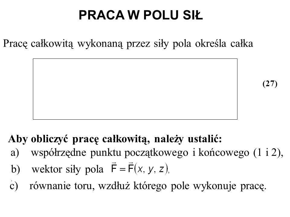 b) wektor siły pola,. PRACA W POLU SIŁ Pracę całkowitą wykonaną przez siły pola określa całka Aby obliczyć pracę całkowitą, należy ustalić: a) współrz