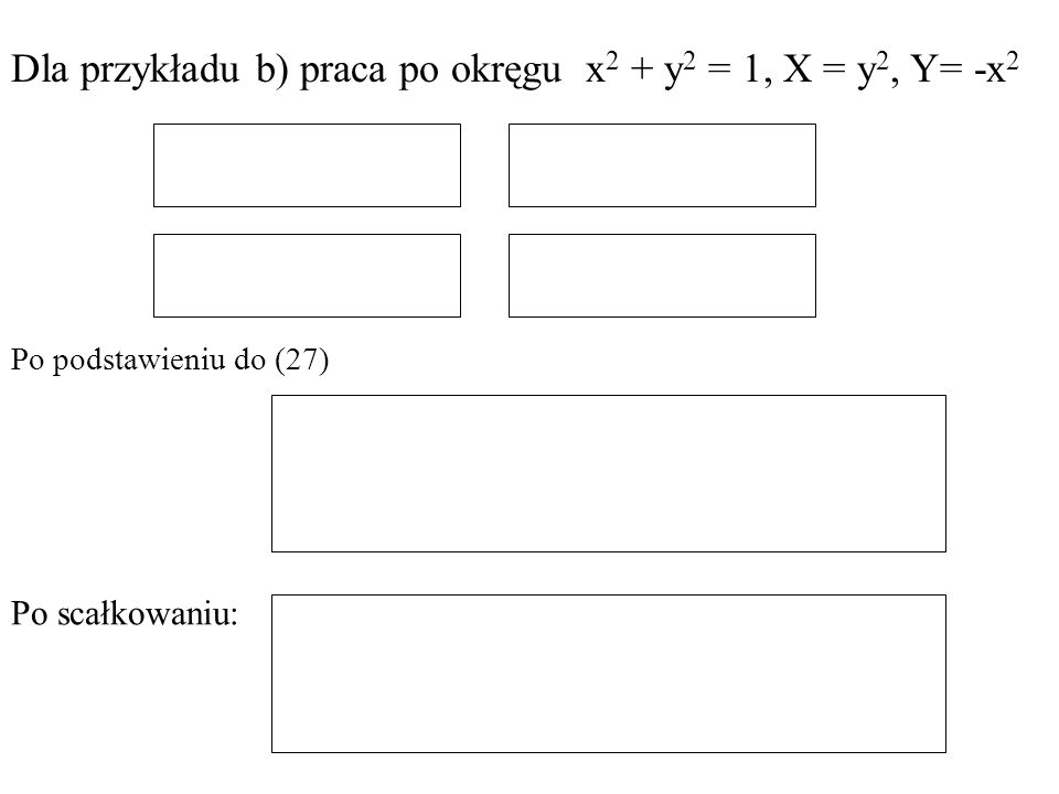 Dla przykładu b) praca po okręgu x 2 + y 2 = 1, X = y 2, Y= -x 2 Po scałkowaniu: Po podstawieniu do (27)