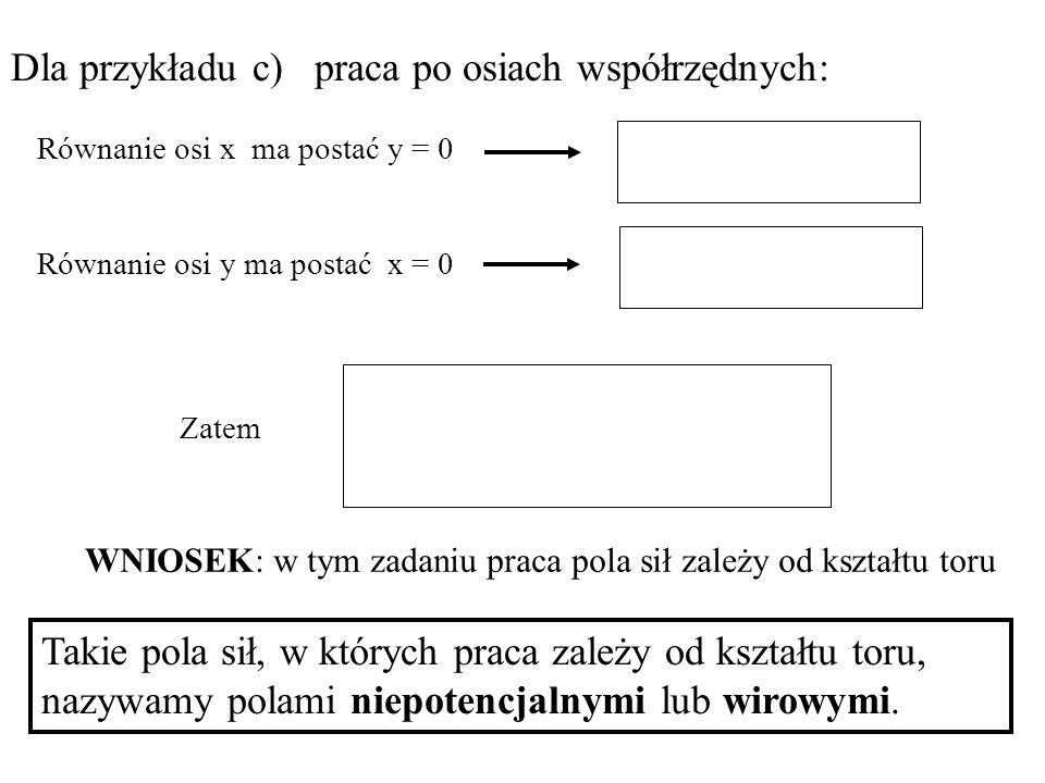 Dla przykładu c) praca po osiach współrzędnych: Takie pola sił, w których praca zależy od kształtu toru, nazywamy polami niepotencjalnymi lub wirowymi