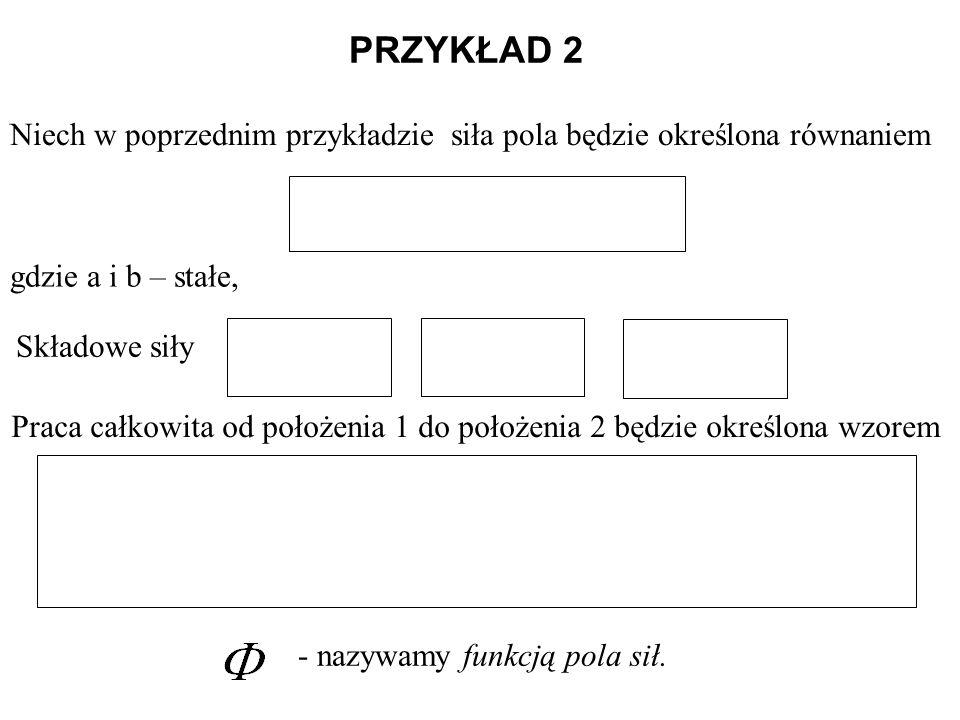 PRZYKŁAD 2 Niech w poprzednim przykładzie siła pola będzie określona równaniem gdzie a i b – stałe, Praca całkowita od położenia 1 do położenia 2 będz