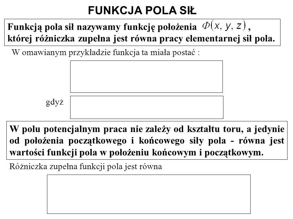 FUNKCJA POLA SIŁ Funkcją pola sił nazywamy funkcję położenia, której różniczka zupełna jest równa pracy elementarnej sił pola. W polu potencjalnym pra