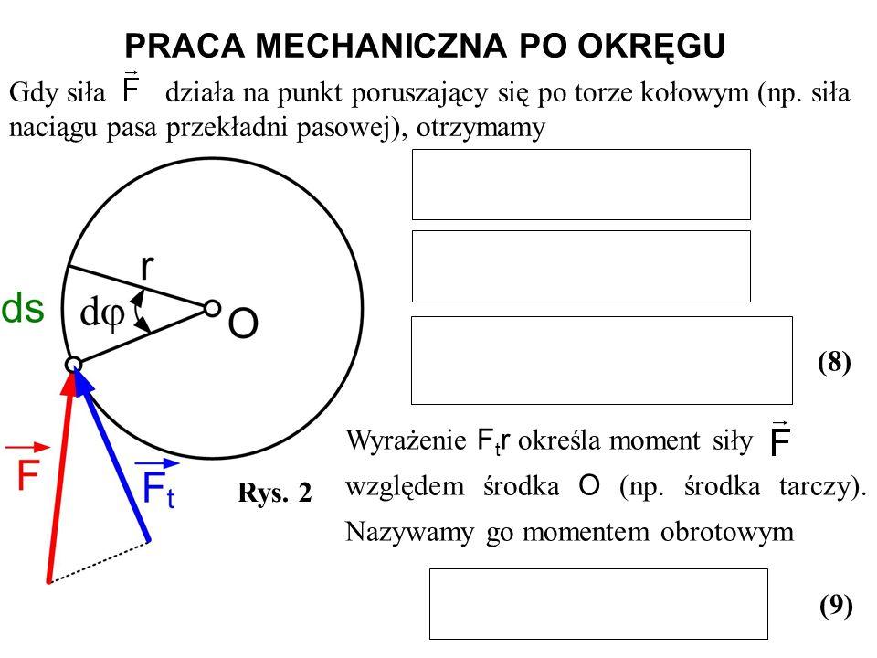 Gdy siła działa na punkt poruszający się po torze kołowym (np. siła naciągu pasa przekładni pasowej), otrzymamy Rys. 2 (8) PRACA MECHANICZNA PO OKRĘGU