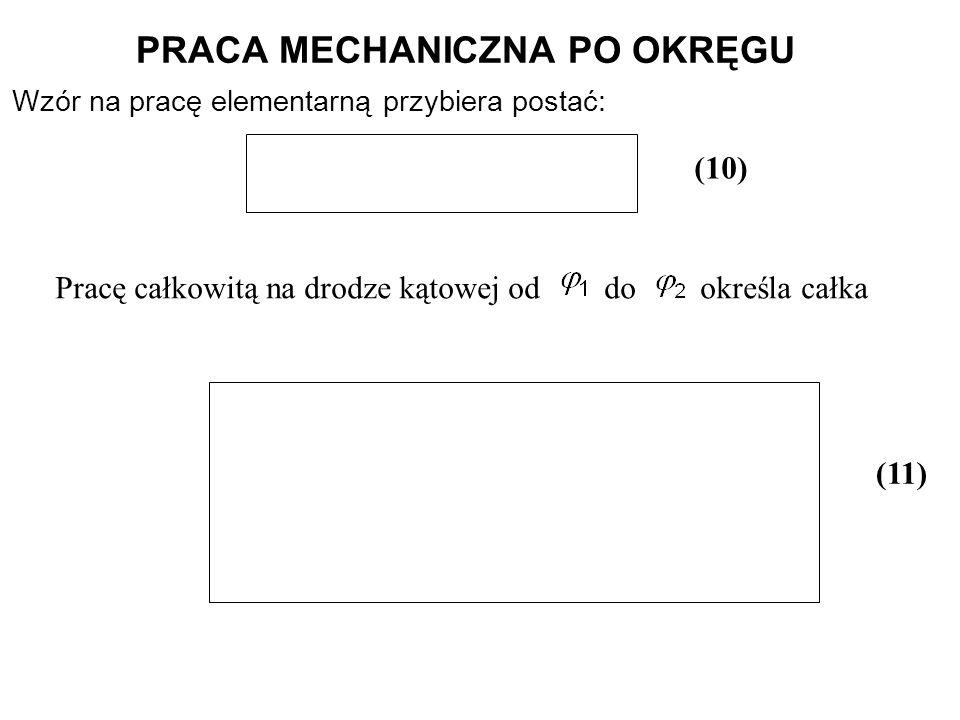 Wzór na pracę elementarną przybiera postać: (10) PRACA MECHANICZNA PO OKRĘGU Pracę całkowitą na drodze kątowej od do określa całka (11)
