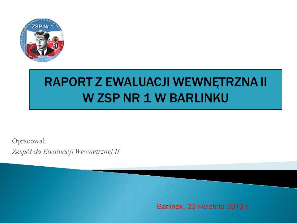 Opracował: Zespół do Ewaluacji Wewnętrznej II Barlinek, 23 kwietnia 2013 r. RAPORT Z EWALUACJI WEWNĘTRZNA II W ZSP NR 1 W BARLINKU